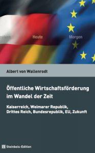 Buchcover von Albert von Wallenrodt: Öffentliche Wirtschaftsförderung im Wandel der Zeit: Kaiserreich, Weimarer Republik, Drittes Reich, Bundesrepublik, EU, Zukunft